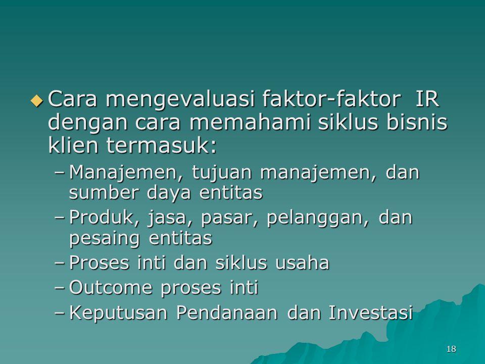 18  Cara mengevaluasi faktor-faktor IR dengan cara memahami siklus bisnis klien termasuk: –Manajemen, tujuan manajemen, dan sumber daya entitas –Prod