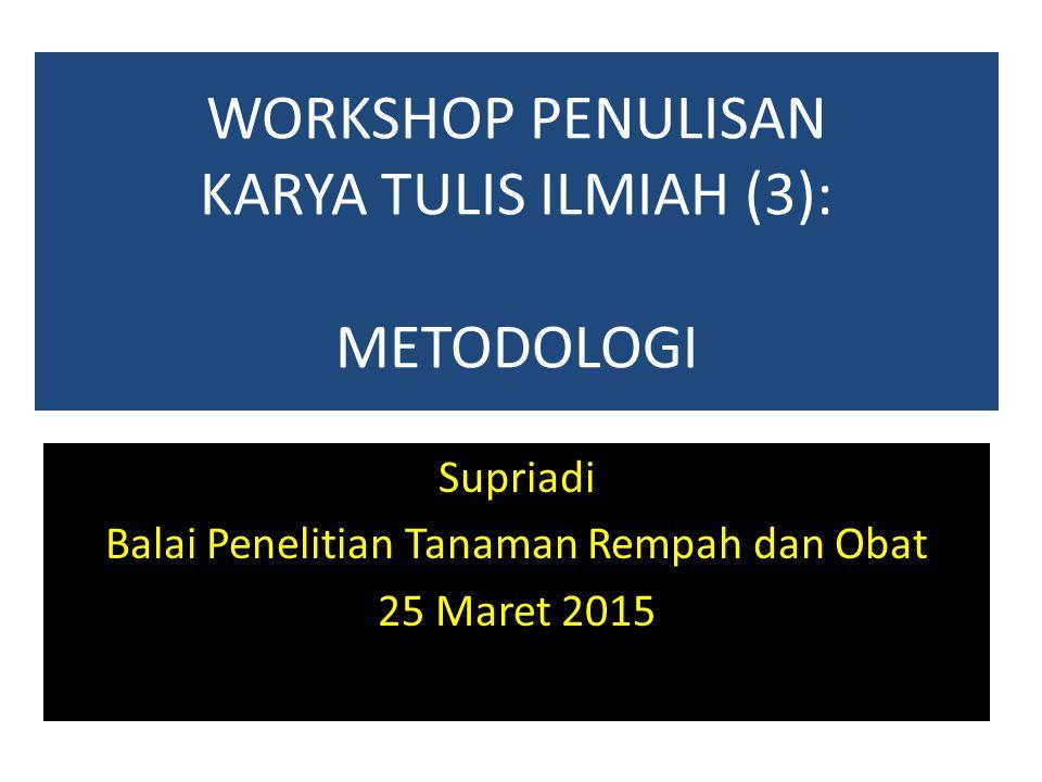 WORKSHOP PENULISAN KARYA TULIS ILMIAH (3): METODOLOGI Supriadi Balai Penelitian Tanaman Rempah dan Obat 25 Maret 2015