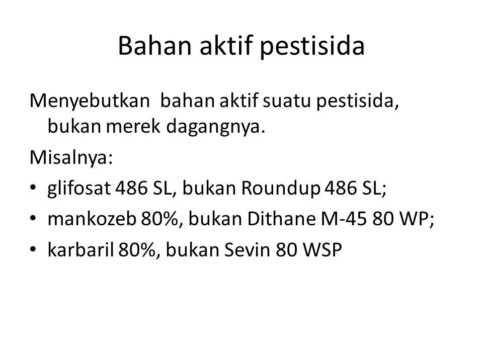 Bahan aktif pestisida Menyebutkan bahan aktif suatu pestisida, bukan merek dagangnya. Misalnya: glifosat 486 SL, bukan Roundup 486 SL; mankozeb 80%, b