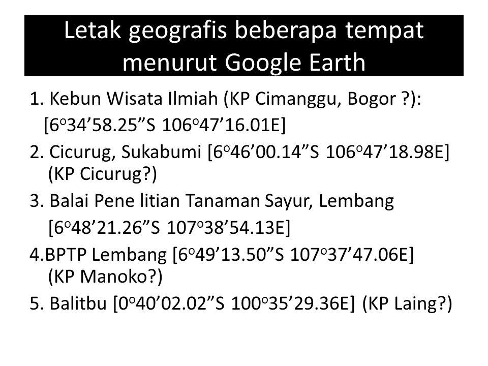 """Letak geografis beberapa tempat menurut Google Earth 1. Kebun Wisata Ilmiah (KP Cimanggu, Bogor ?): [6 o 34'58.25""""S 106 o 47'16.01E] 2. Cicurug, Sukab"""