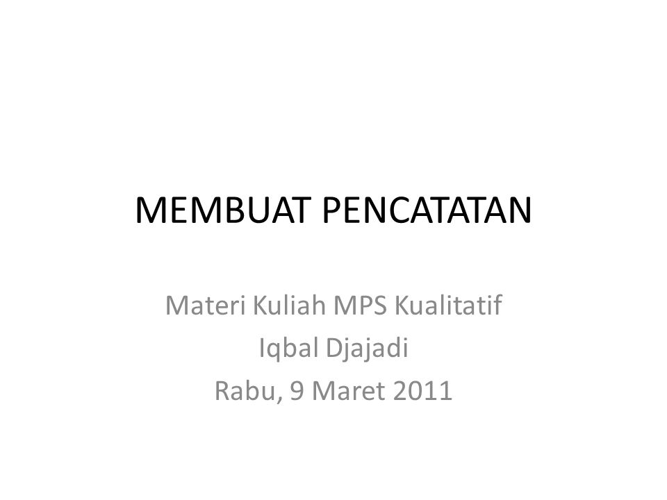 MEMBUAT PENCATATAN Materi Kuliah MPS Kualitatif Iqbal Djajadi Rabu, 9 Maret 2011