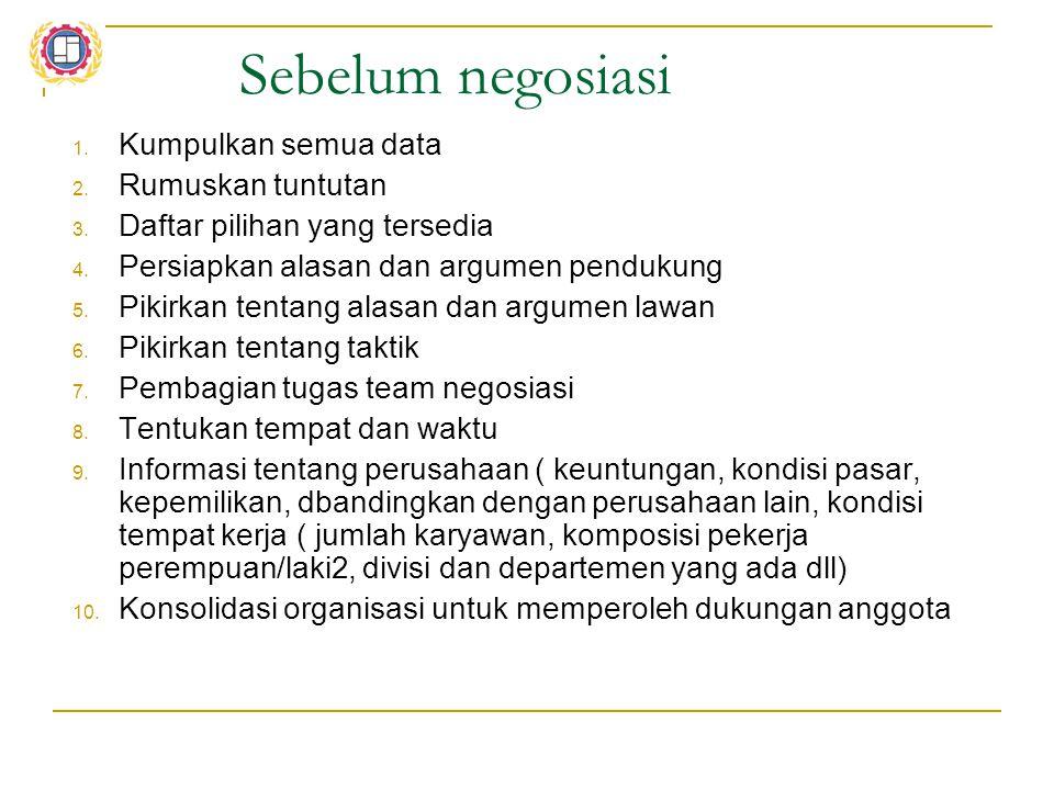 Sebelum negosiasi 1. Kumpulkan semua data 2. Rumuskan tuntutan 3. Daftar pilihan yang tersedia 4. Persiapkan alasan dan argumen pendukung 5. Pikirkan