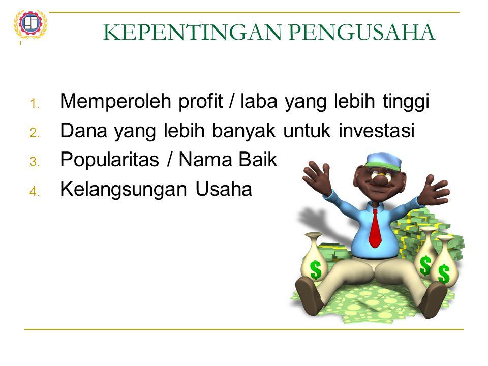 KEPENTINGAN PENGUSAHA 1. Memperoleh profit / laba yang lebih tinggi 2. Dana yang lebih banyak untuk investasi 3. Popularitas / Nama Baik 4. Kelangsung