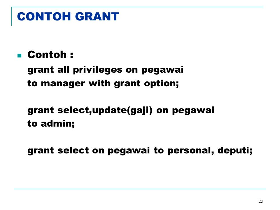 23 CONTOH GRANT Contoh : grant all privileges on pegawai to manager with grant option; grant select,update(gaji) on pegawai to admin; grant select on pegawai to personal, deputi;