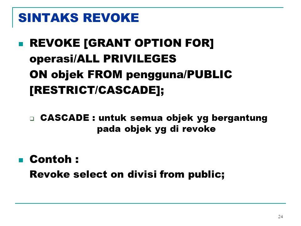 24 SINTAKS REVOKE REVOKE [GRANT OPTION FOR] operasi/ALL PRIVILEGES ON objek FROM pengguna/PUBLIC [RESTRICT/CASCADE];  CASCADE : untuk semua objek yg
