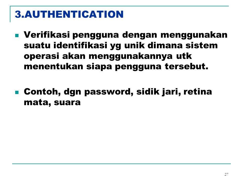 27 3.AUTHENTICATION Verifikasi pengguna dengan menggunakan suatu identifikasi yg unik dimana sistem operasi akan menggunakannya utk menentukan siapa p