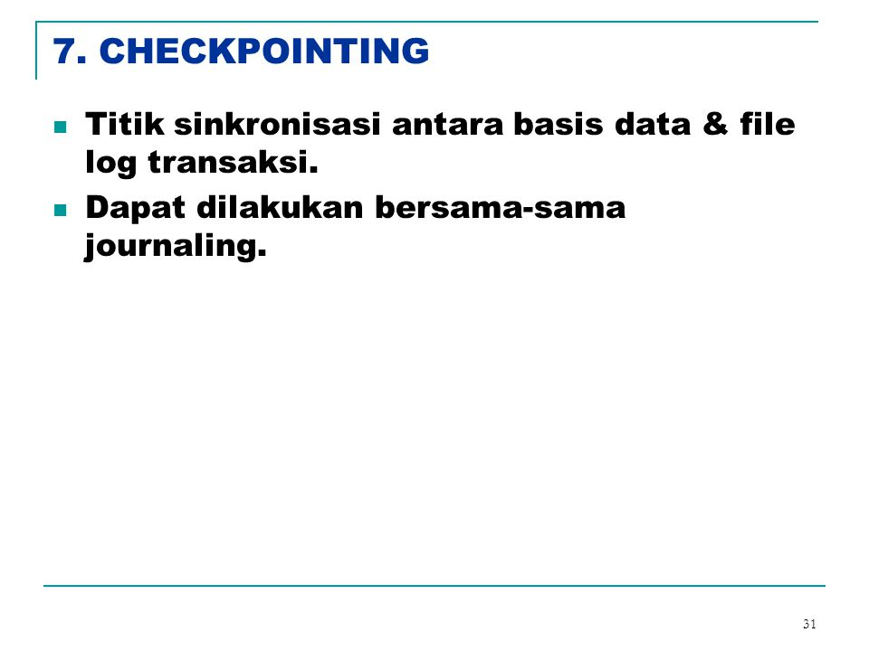 31 7.CHECKPOINTING Titik sinkronisasi antara basis data & file log transaksi.
