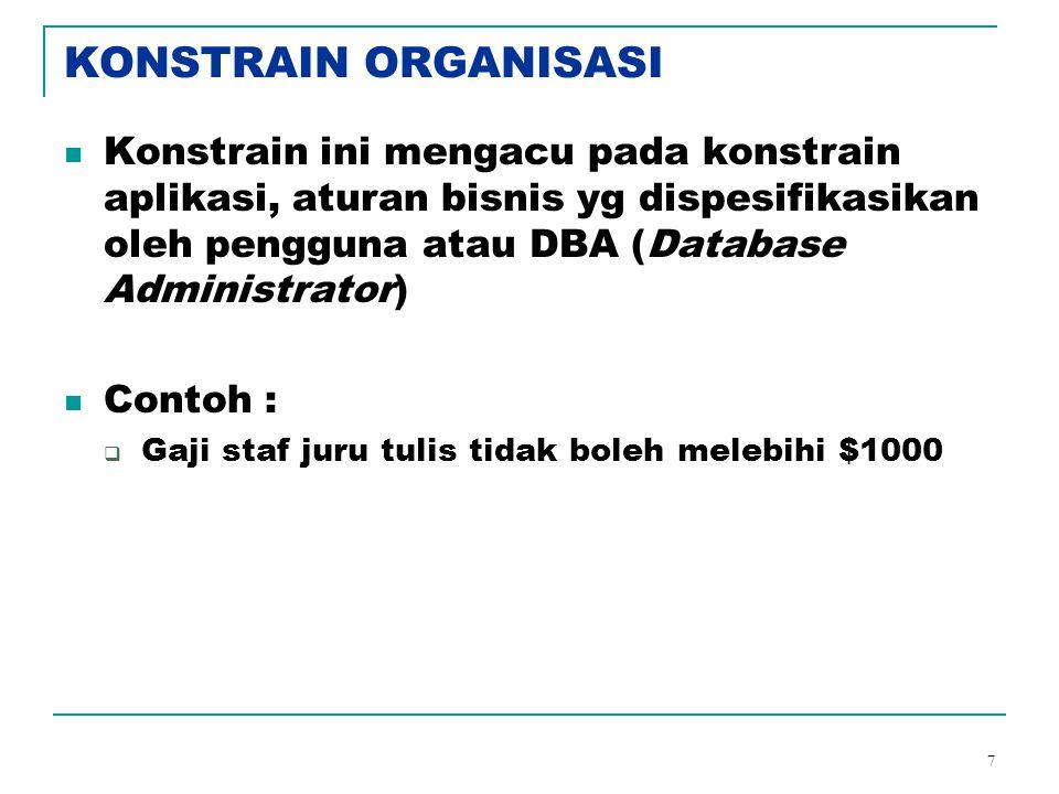 7 KONSTRAIN ORGANISASI Konstrain ini mengacu pada konstrain aplikasi, aturan bisnis yg dispesifikasikan oleh pengguna atau DBA (Database Administrator