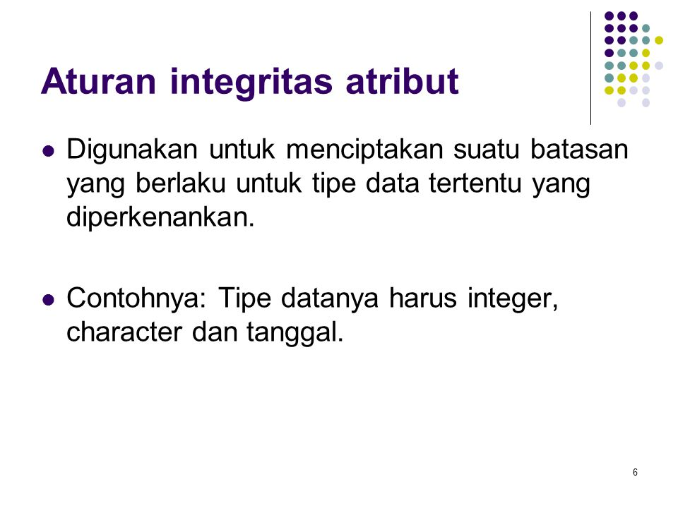 Aturan integritas atribut Digunakan untuk menciptakan suatu batasan yang berlaku untuk tipe data tertentu yang diperkenankan. Contohnya: Tipe datanya