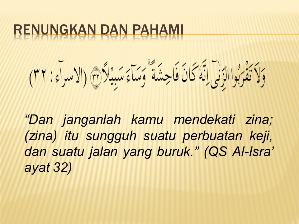 Dan janganlah kamu mendekati zina; (zina) itu sungguh suatu perbuatan keji, dan suatu jalan yang buruk. (QS Al-Isra' ayat 32)