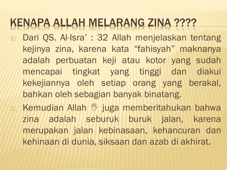 """1) Dari QS. Al-Isra' : 32 Allah menjelaskan tentang kejinya zina, karena kata """"fahisyah"""" maknanya adalah perbuatan keji atau kotor yang sudah mencapai"""
