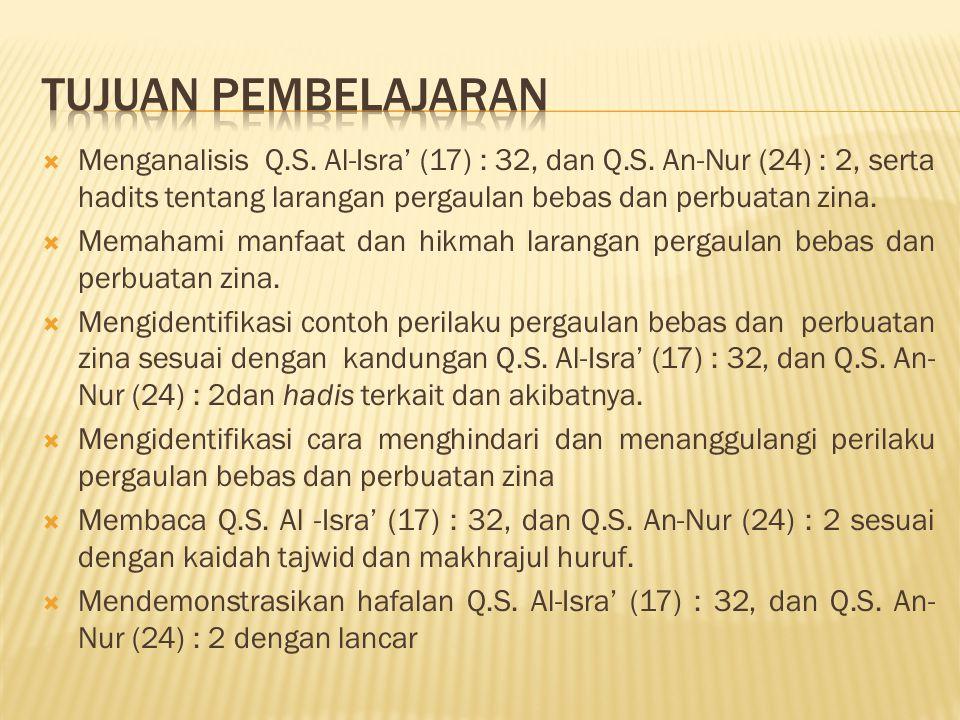  Menganalisis Q.S. Al-Isra' (17) : 32, dan Q.S. An-Nur (24) : 2, serta hadits tentang larangan pergaulan bebas dan perbuatan zina.  Memahami manfaat