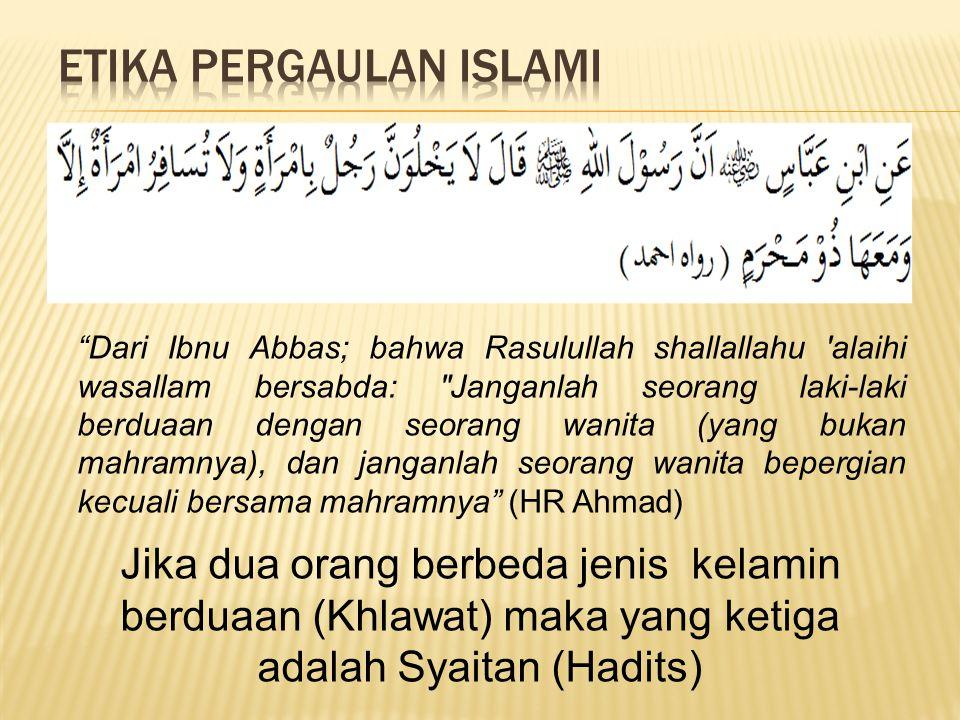 Dari Ibnu Abbas; bahwa Rasulullah shallallahu alaihi wasallam bersabda: Janganlah seorang laki-laki berduaan dengan seorang wanita (yang bukan mahramnya), dan janganlah seorang wanita bepergian kecuali bersama mahramnya (HR Ahmad) Jika dua orang berbeda jenis kelamin berduaan (Khlawat) maka yang ketiga adalah Syaitan (Hadits)