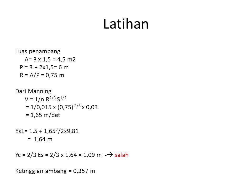 Latihan Luas penampang A= 3 x 1,5 = 4,5 m2 P = 3 + 2x1,5= 6 m R = A/P = 0,75 m Dari Manning V = 1/n R 2/3 S 1/2 = 1/0,015 x (0,75) 2/3 x 0,03 = 1,65 m/det Es1= 1,5 + 1,65 2 /2x9,81 = 1,64 m Yc = 2/3 Es = 2/3 x 1,64 = 1,09 m -  salah Ketinggian ambang = 0,357 m