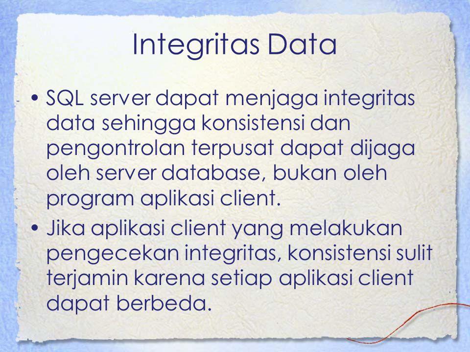 Integritas Data SQL server dapat menjaga integritas data sehingga konsistensi dan pengontrolan terpusat dapat dijaga oleh server database, bukan oleh