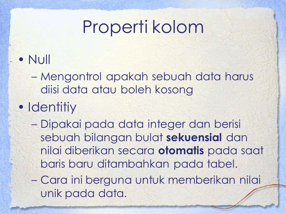 Properti kolom Null –Mengontrol apakah sebuah data harus diisi data atau boleh kosong Identitiy –Dipakai pada data integer dan berisi sebuah bilangan