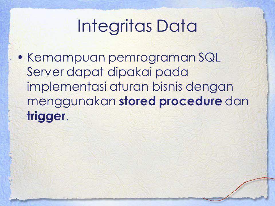 Integritas Data Stored procedure –Sekumpulan perintah SQL yang disimpan dan dijalankan oleh server –Aplikasi client akan memakai stored procedure untuk melakukan operasi database, dengan demikian transaksi akan dijalankan dengan konsisten meskipun pada aplikasi client yang berbeda
