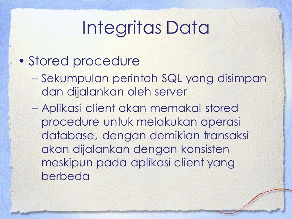 Integritas Data Stored procedure –Sekumpulan perintah SQL yang disimpan dan dijalankan oleh server –Aplikasi client akan memakai stored procedure untu