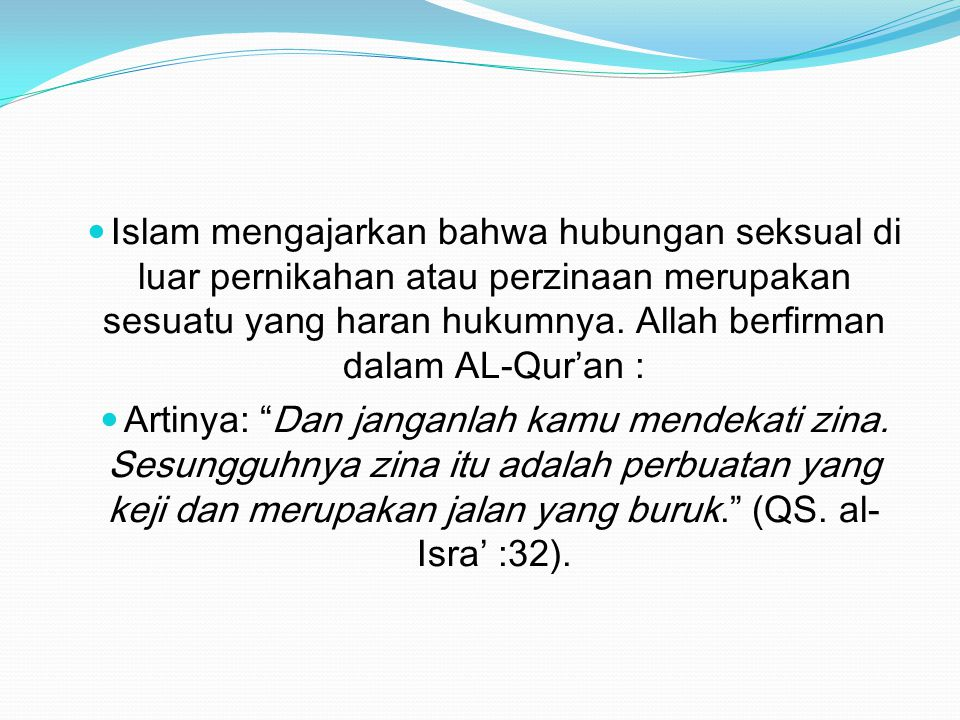 Islam mengajarkan bahwa hubungan seksual di luar pernikahan atau perzinaan merupakan sesuatu yang haran hukumnya. Allah berfirman dalam AL-Qur'an : Ar