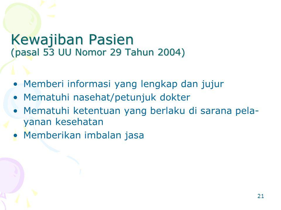 21 Kewajiban Pasien (pasal 53 UU Nomor 29 Tahun 2004) Memberi informasi yang lengkap dan jujur Mematuhi nasehat/petunjuk dokter Mematuhi ketentuan yang berlaku di sarana pela- yanan kesehatan Memberikan imbalan jasa