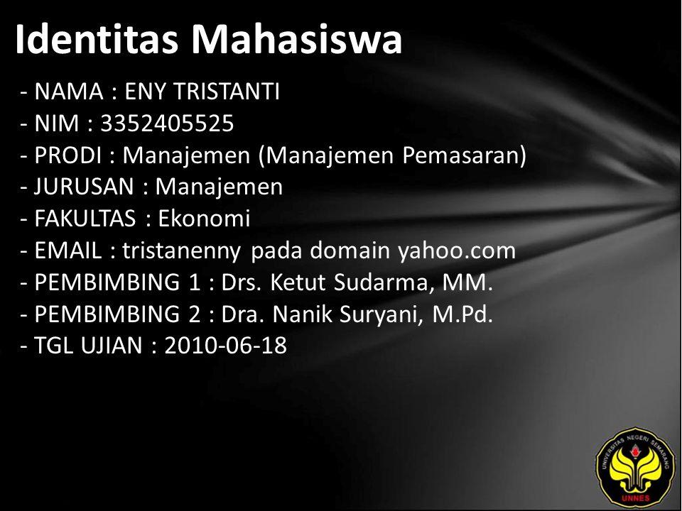 Identitas Mahasiswa - NAMA : ENY TRISTANTI - NIM : 3352405525 - PRODI : Manajemen (Manajemen Pemasaran) - JURUSAN : Manajemen - FAKULTAS : Ekonomi - EMAIL : tristanenny pada domain yahoo.com - PEMBIMBING 1 : Drs.