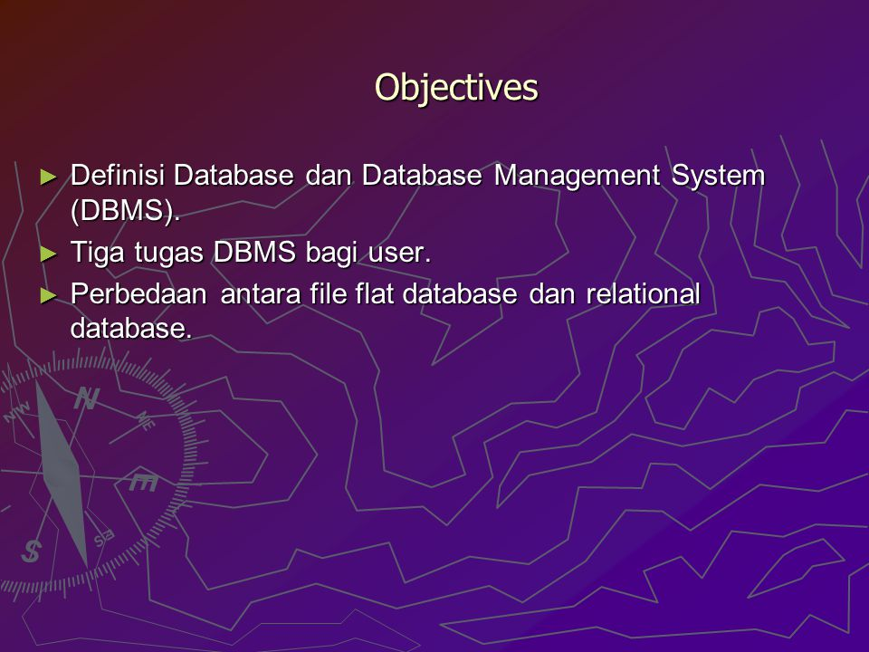 Objectives ► Definisi Database dan Database Management System (DBMS). ► Tiga tugas DBMS bagi user. ► Perbedaan antara file flat database dan relationa