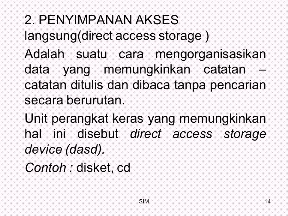 SIM14 2. PENYIMPANAN AKSES langsung(direct access storage ) Adalah suatu cara mengorganisasikan data yang memungkinkan catatan – catatan ditulis dan d