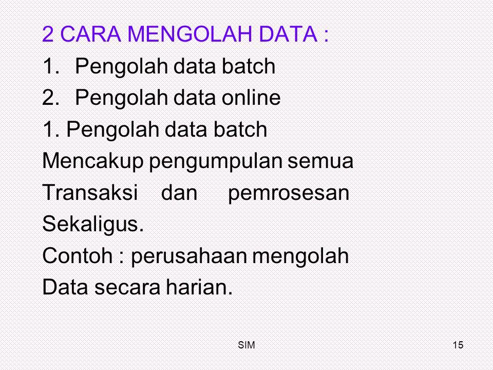 SIM15 2 CARA MENGOLAH DATA : 1.Pengolah data batch 2.Pengolah data online 1. Pengolah data batch Mencakup pengumpulan semua Transaksi dan pemrosesan S
