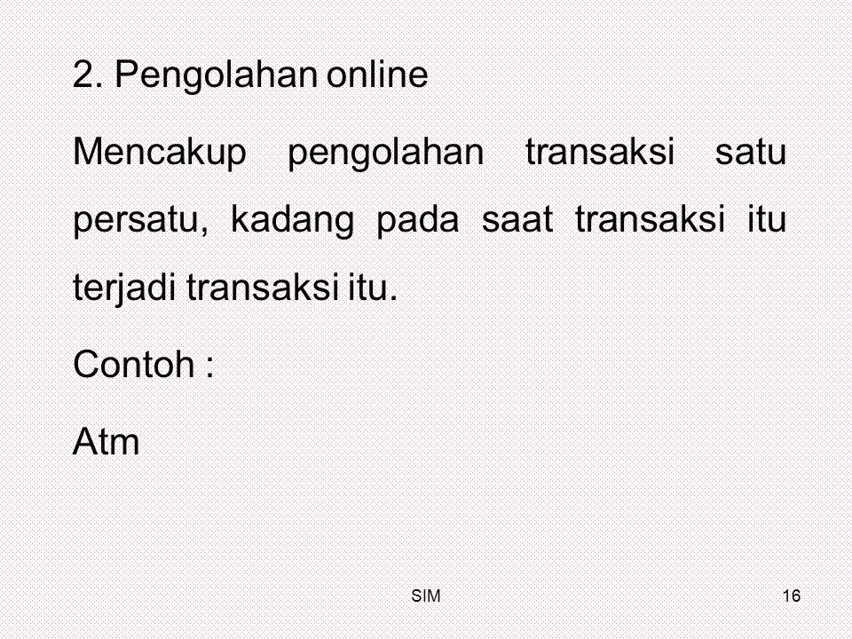 SIM16 2. Pengolahan online Mencakup pengolahan transaksi satu persatu, kadang pada saat transaksi itu terjadi transaksi itu. Contoh : Atm