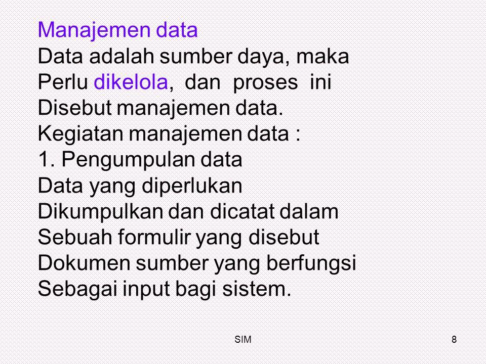 SIM8 Manajemen data Data adalah sumber daya, maka Perlu dikelola, dan proses ini Disebut manajemen data. Kegiatan manajemen data : 1. Pengumpulan data