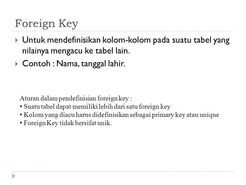 Foreign Key  Untuk mendefinisikan kolom-kolom pada suatu tabel yang nilainya mengacu ke tabel lain.  Contoh : Nama, tanggal lahir. Aturan dalam pend