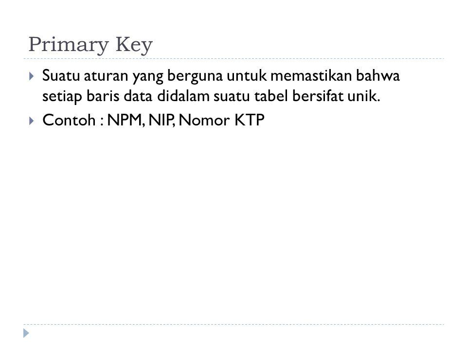Primary Key  Suatu aturan yang berguna untuk memastikan bahwa setiap baris data didalam suatu tabel bersifat unik.  Contoh : NPM, NIP, Nomor KTP