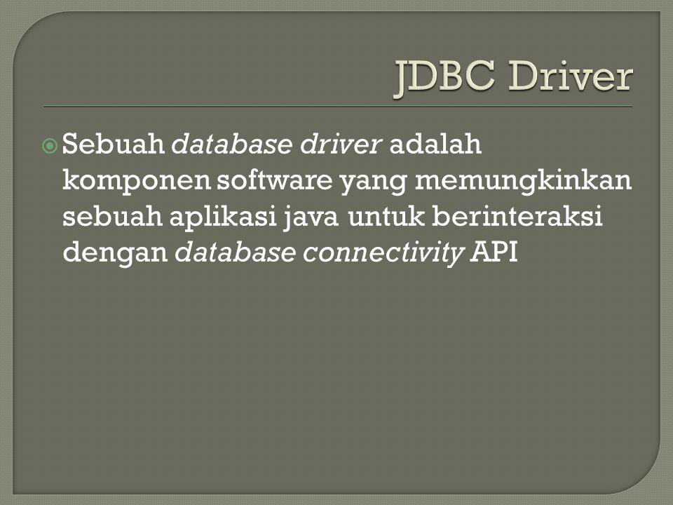  Sebuah database driver adalah komponen software yang memungkinkan sebuah aplikasi java untuk berinteraksi dengan database connectivity API