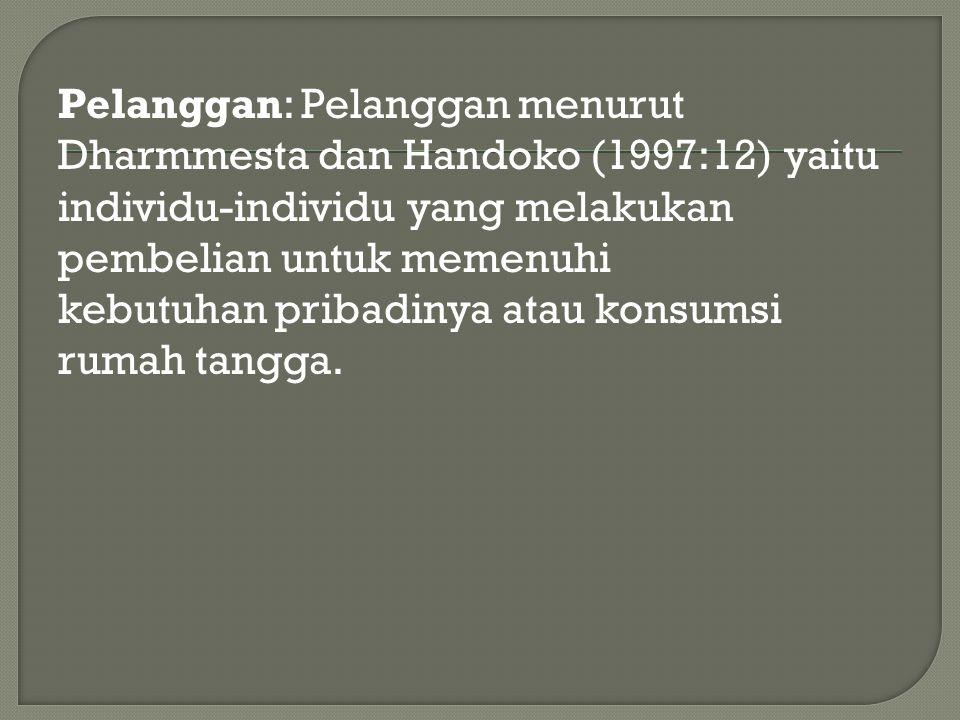 Pelanggan: Pelanggan menurut Dharmmesta dan Handoko (1997:12) yaitu individu-individu yang melakukan pembelian untuk memenuhi kebutuhan pribadinya ata