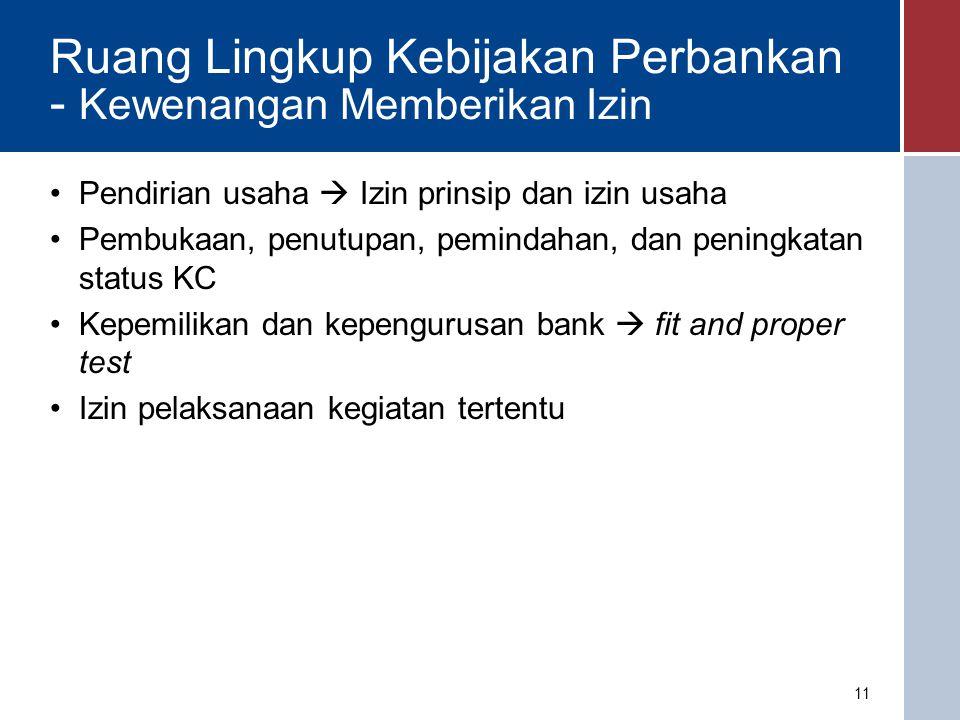 Ruang Lingkup Kebijakan Perbankan - Kewenangan Mengatur Tujuan Pengaturan umumnya: - Prudential - Mengurangi risiko sistemik - Menghindarkan penyalahgunaan bank: pencucian uang - Melindungi kerahasiaan bank: nasabah penyimpan - Alokasi kredit ke sektor yang diperlukan Macroprudential regulation terkait kesehatan sistem keuangan secara keseluruhan; microprudential terkait kesehatan individual bank Pengelompokkan ketentuan: Ketentuan kelembagaan; Kepengurusan dan kepemilikan bank; Ketentuan kegiatan usaha dan produk bank; Ketentuan kehati-hatian; Ketentuan penilaian tingkat kesehatan; Ketentuan self regulatory banking (SRB); Ketentuan pembiayaan; Ketentuan dalam pelaporan; Ketentuan khusus dalam mendukung percepatan pertumbuhan ekonomi; Ketentuan lainnya.