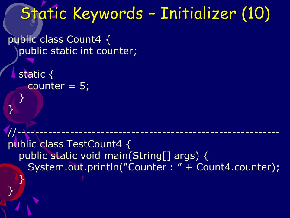public class Count4 { public static int counter; static { counter = 5; } //------------------------------------------------------------ public class TestCount4 { public static void main(String[] args) { System.out.println( Counter : + Count4.counter); } Static Keywords – Initializer (10)