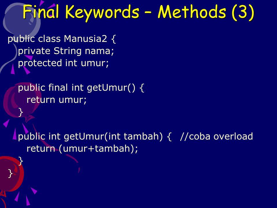public class Manusia2 { private String nama; protected int umur; public final int getUmur() { return umur; } public int getUmur(int tambah) { //coba overload return (umur+tambah); } Final Keywords – Methods (3)