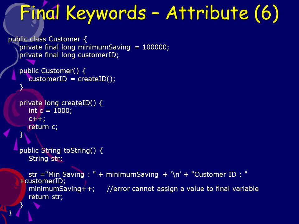 public class Customer { private final long minimumSaving = 100000; private final long customerID; public Customer() { customerID = createID(); } private long createID() { int c = 1000; c++; return c; } public String toString() { String str; str = Min Saving : + minimumSaving + \n + Customer ID : +customerID; minimumSaving++; //error cannot assign a value to final variable return str; } Final Keywords – Attribute (6)