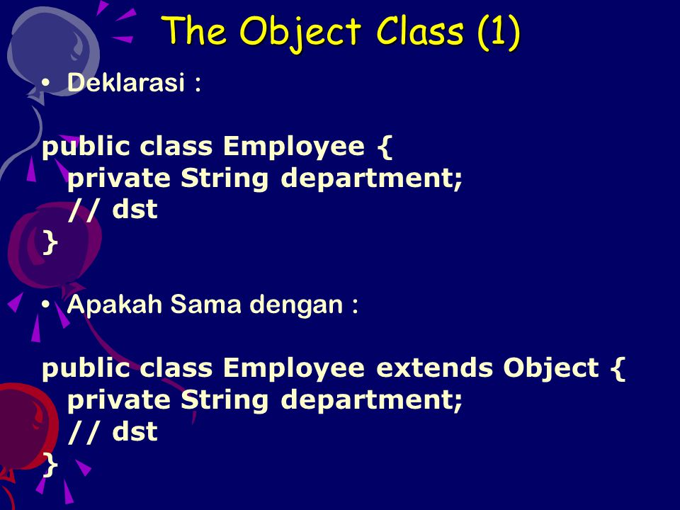 The Object Class (1) Deklarasi : public class Employee { private String department; // dst } Apakah Sama dengan : public class Employee extends Object