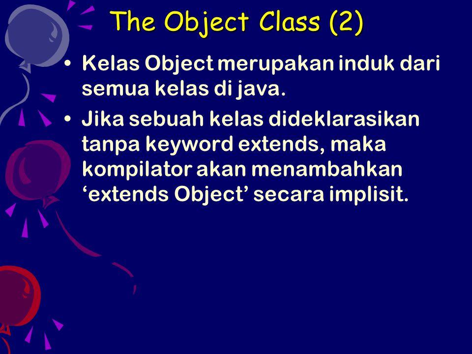 The Object Class (2) Kelas Object merupakan induk dari semua kelas di java. Jika sebuah kelas dideklarasikan tanpa keyword extends, maka kompilator ak