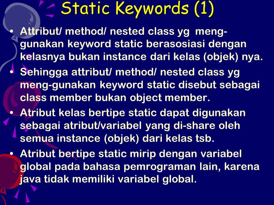 Static Keywords (1) Attribut/ method/ nested class yg meng- gunakan keyword static berasosiasi dengan kelasnya bukan instance dari kelas (objek) nya.