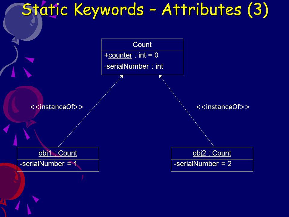 public class Count { private int serialNumber; public static int counter = 0; public Count() { counter++; serialNumber = counter; } public int getSerialNumber() { return serialNumber; } Setiap kali dibuat objek dari kelas Count, maka constructor Count() akan menambah nilai variabel static counter, dan setiap objek yang dibuat akan memiliki serialNumber yang berbeda- beda Static Keywords – Attributes (4)