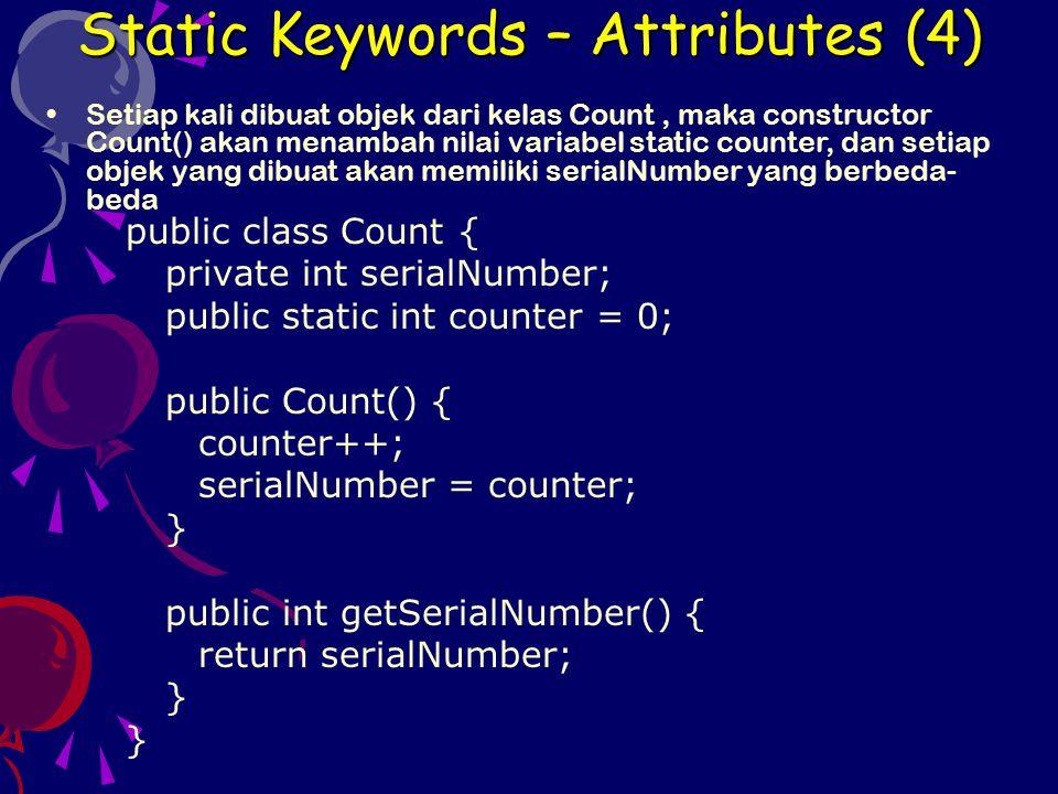 public class TestCount { public static void main(String[] arg) { System.out.println( Counter : + Count.counter); Count obj1 = new Count(); System.out.println( Creating object1... ); System.out.println( Counter : + Count.counter); System.out.println( Serial number : + obj1.getSerialNumber()); Count obj2 = new Count(); System.out.println( Creating object2... ); System.out.println( Counter : + Count.counter); System.out.println( Serial number : + obj2.getSerialNumber()); } Jika atribut static tidak bersifat private, maka atribut tersebut dapat diakses dari kelas lain dengan tanpa membuat instance (objek) nya.