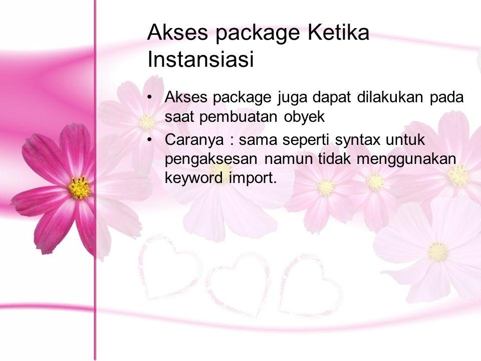 Akses package Ketika Instansiasi Akses package juga dapat dilakukan pada saat pembuatan obyek Caranya : sama seperti syntax untuk pengaksesan namun ti