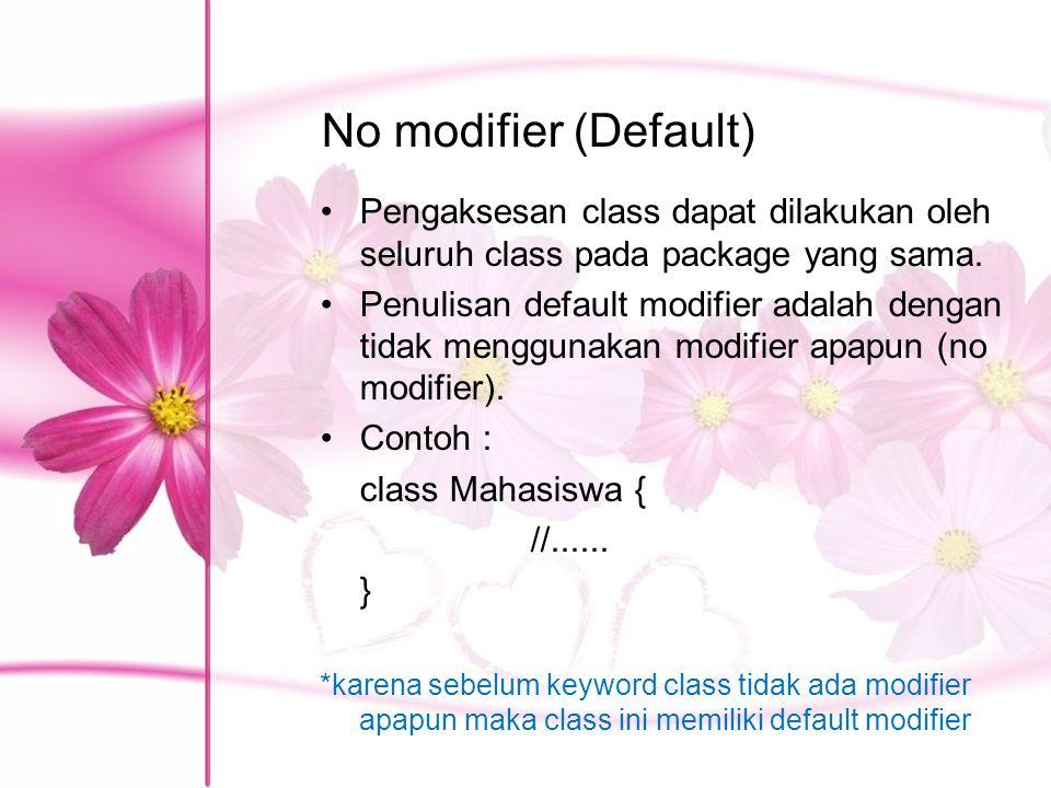 No modifier (Default) Pengaksesan class dapat dilakukan oleh seluruh class pada package yang sama. Penulisan default modifier adalah dengan tidak meng