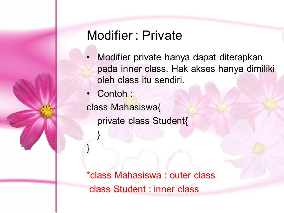 Modifier : Private Modifier private hanya dapat diterapkan pada inner class. Hak akses hanya dimiliki oleh class itu sendiri. Contoh : class Mahasiswa