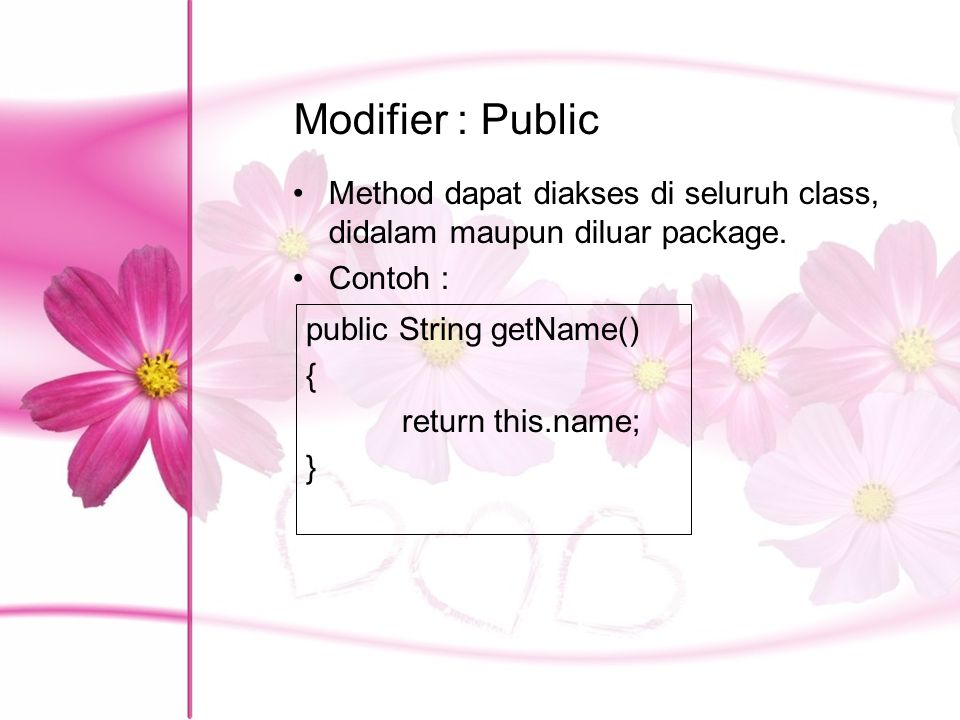 Modifier : Public Method dapat diakses di seluruh class, didalam maupun diluar package. Contoh : public String getName() { return this.name; }