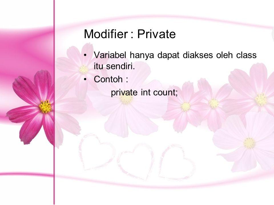 Modifier : Private Variabel hanya dapat diakses oleh class itu sendiri. Contoh : private int count;