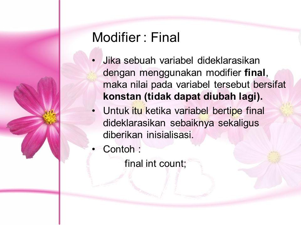 Modifier : Final Jika sebuah variabel dideklarasikan dengan menggunakan modifier final, maka nilai pada variabel tersebut bersifat konstan (tidak dapa