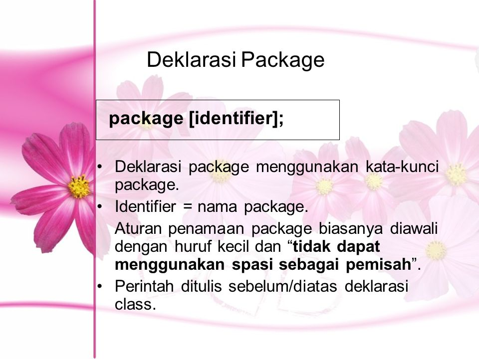 Deklarasi Package Deklarasi package menggunakan kata-kunci package. Identifier = nama package. Aturan penamaan package biasanya diawali dengan huruf k